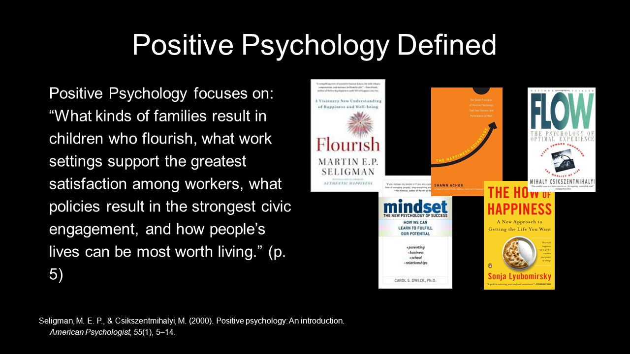 Positive Psychology Defined Positive Psychology focuses on: What kinds of families result in children who flourish, what work settings support the greatest satisfaction among workers, what policies result in the strongest civic engagement, and how people's lives can be most worth living. (p.
