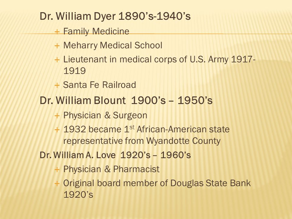Dr. William Dyer 1890's-1940's  Family Medicine  Meharry Medical School  Lieutenant in medical corps of U.S. Army 1917- 1919  Santa Fe Railroad Dr