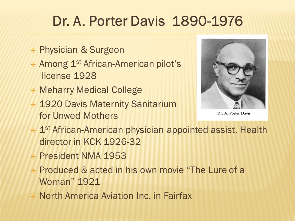  Physician & Surgeon  Among 1 st African-American pilot's license 1928  Meharry Medical College  1920 Davis Maternity Sanitarium for Unwed Mothers  1 st African-American physician appointed assist.