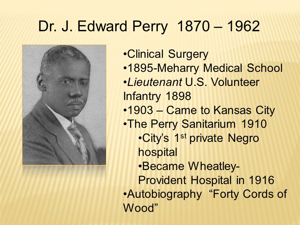 Clinical Surgery 1895-Meharry Medical School Lieutenant U.S. Volunteer Infantry 1898 1903 – Came to Kansas City The Perry Sanitarium 1910 City's 1 st