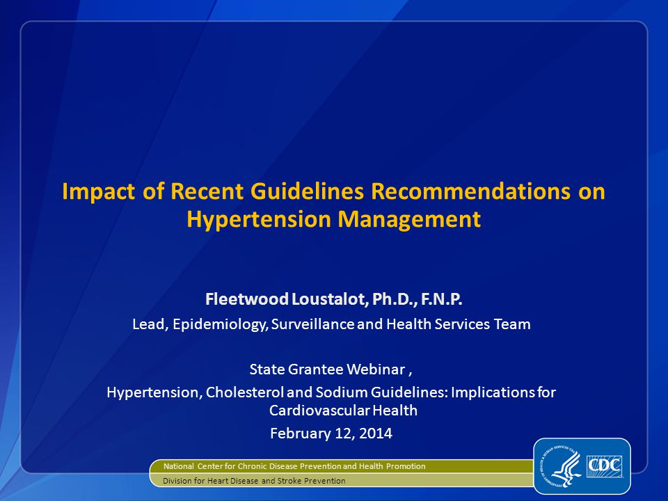 Impact of Recent Guidelines Recommendations on Hypertension Management Fleetwood Loustalot, Ph.D., F.N.P. Lead, Epidemiology, Surveillance and Health