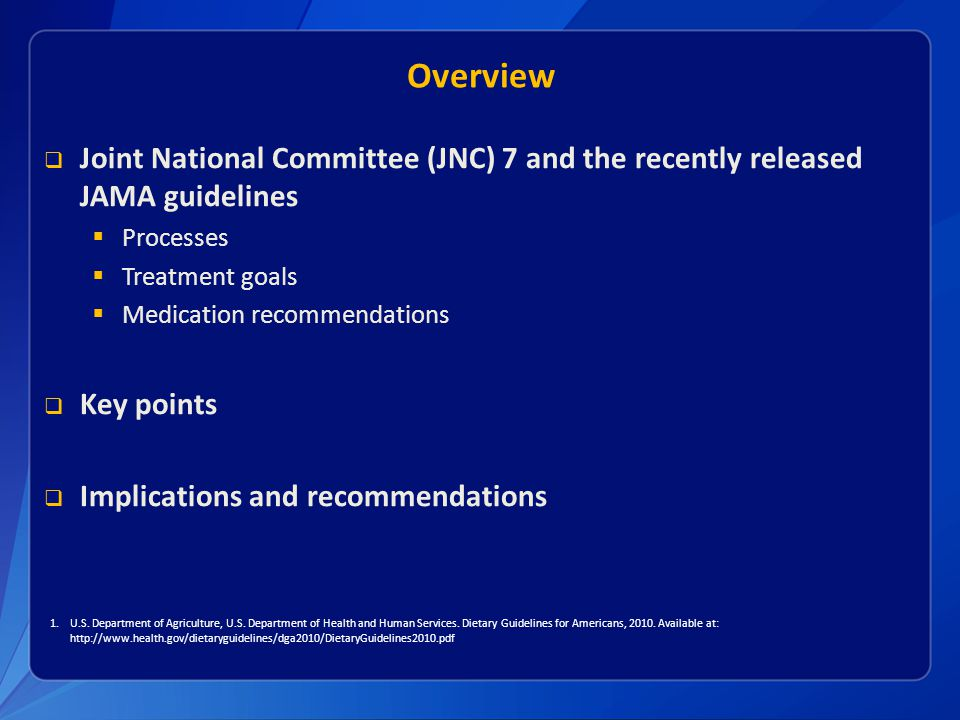 Overview  Joint National Committee (JNC) 7 and the recently released JAMA guidelines  Processes  Treatment goals  Medication recommendations  Key