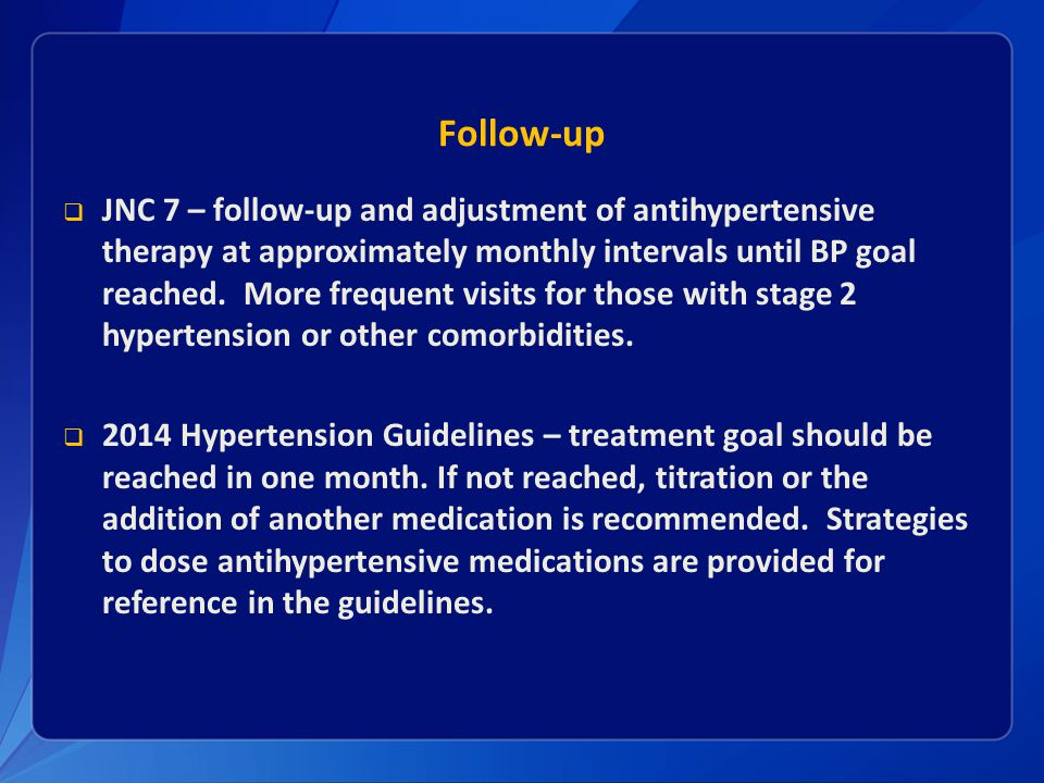 Follow-up  JNC 7 – follow-up and adjustment of antihypertensive therapy at approximately monthly intervals until BP goal reached. More frequent visit