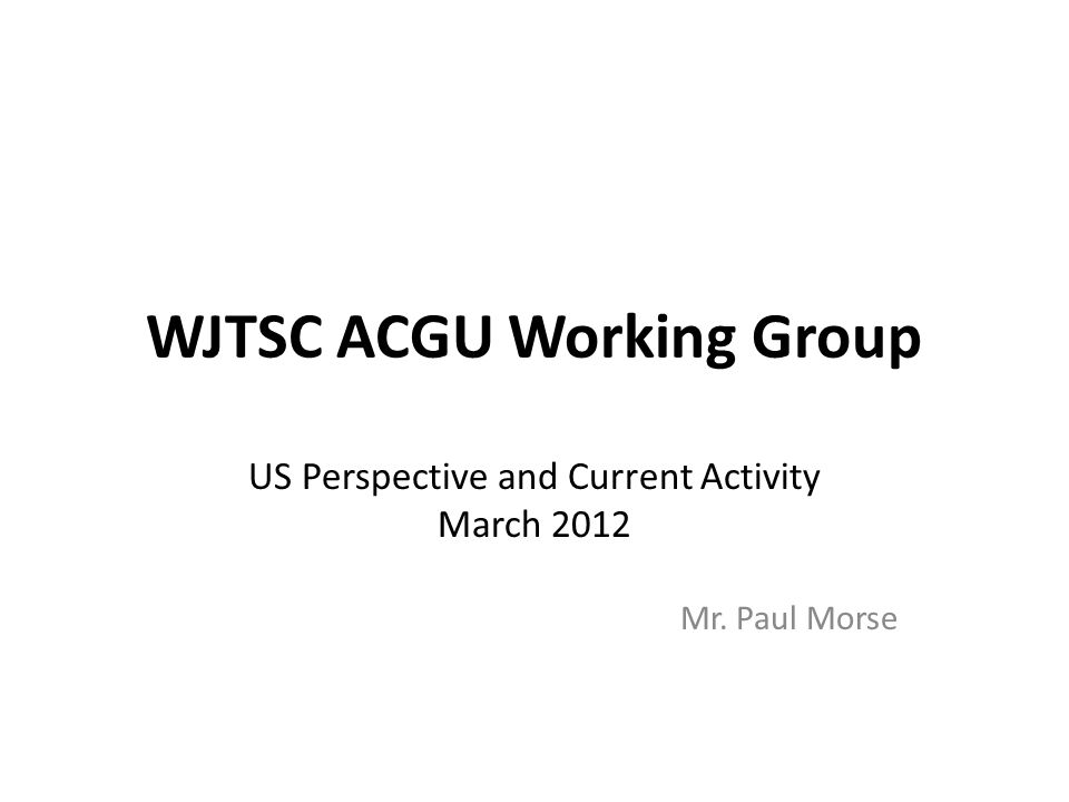 WJTSC ACGU Working Group US Perspective and Current Activity March 2012 Mr. Paul Morse