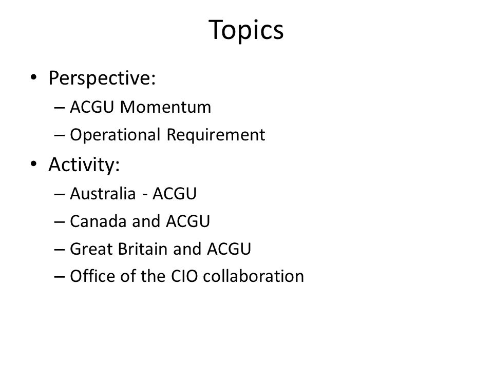 Topics Perspective: – ACGU Momentum – Operational Requirement Activity: – Australia - ACGU – Canada and ACGU – Great Britain and ACGU – Office of the CIO collaboration