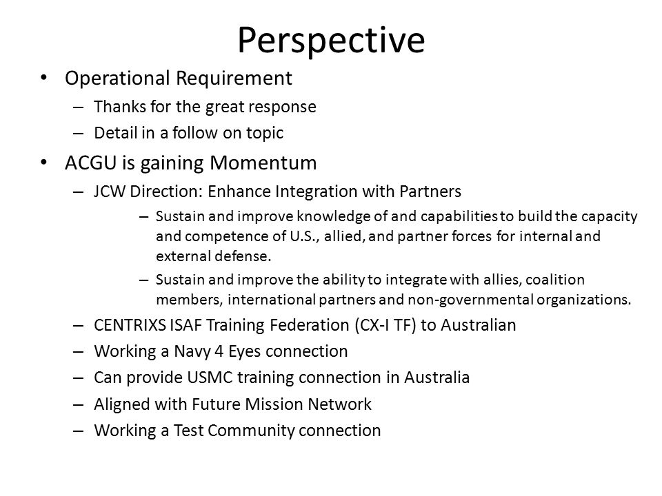 Perspective Operational Requirement – Thanks for the great response – Detail in a follow on topic ACGU is gaining Momentum – JCW Direction: Enhance Integration with Partners – Sustain and improve knowledge of and capabilities to build the capacity and competence of U.S., allied, and partner forces for internal and external defense.