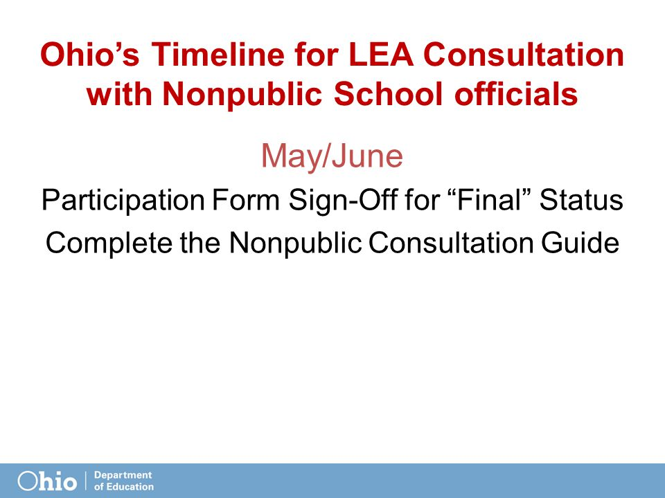 Ohio's Timeline for LEA Consultation with Nonpublic School officials May/June Participation Form Sign-Off for Final Status Complete the Nonpublic Consultation Guide