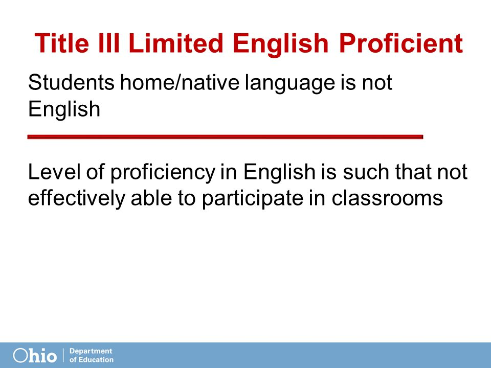 Students home/native language is not English Level of proficiency in English is such that not effectively able to participate in classrooms Title III Limited English Proficient