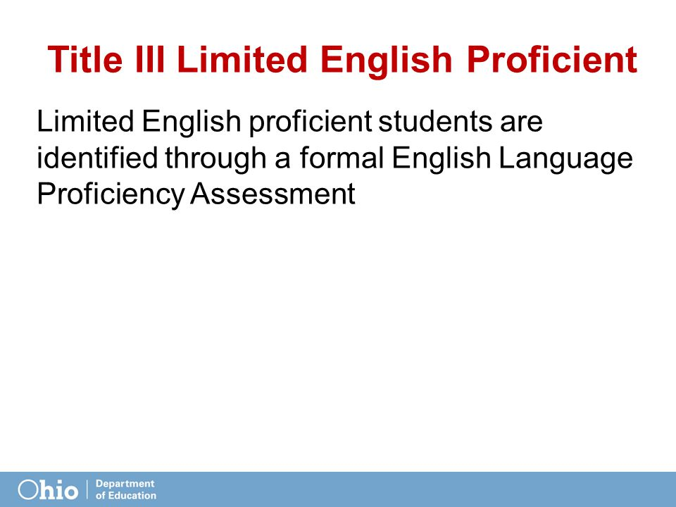 Limited English proficient students are identified through a formal English Language Proficiency Assessment Title III Limited English Proficient