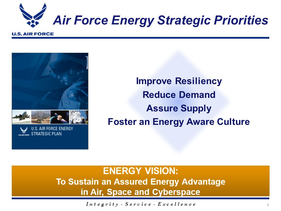 I n t e g r i t y - S e r v i c e - E x c e l l e n c e Air Force Energy Strategic Priorities 4 ENERGY VISION: To Sustain an Assured Energy Advantage in Air, Space and Cyberspace Improve Resiliency Reduce Demand Assure Supply Foster an Energy Aware Culture