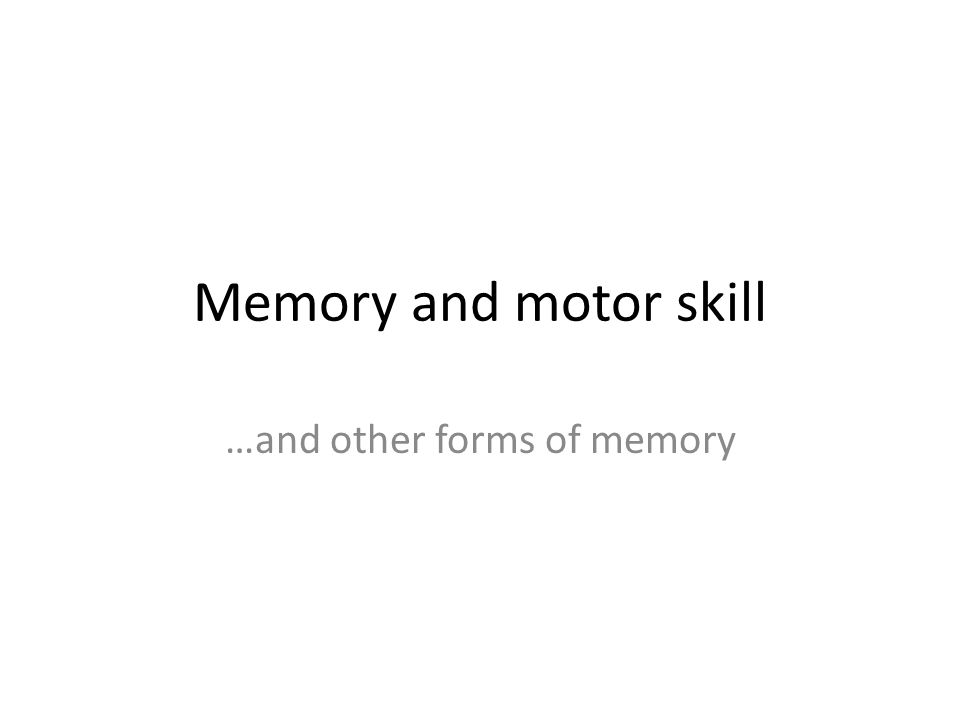 Memory and motor skill …and other forms of memory