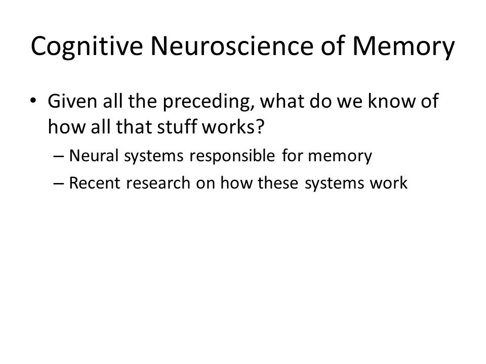 Cognitive Neuroscience of Memory Given all the preceding, what do we know of how all that stuff works.
