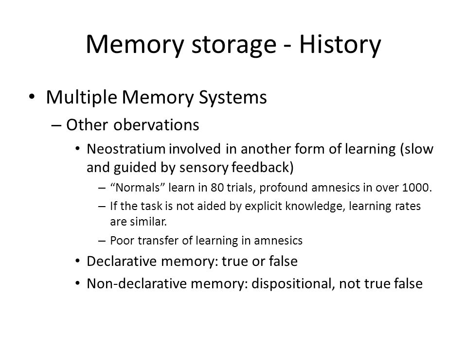 Memory storage - History Multiple Memory Systems – Other obervations Neostratium involved in another form of learning (slow and guided by sensory feedback) – Normals learn in 80 trials, profound amnesics in over 1000.
