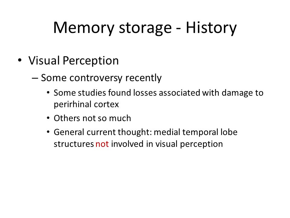 Memory storage - History Visual Perception – Some controversy recently Some studies found losses associated with damage to perirhinal cortex Others not so much General current thought: medial temporal lobe structures not involved in visual perception
