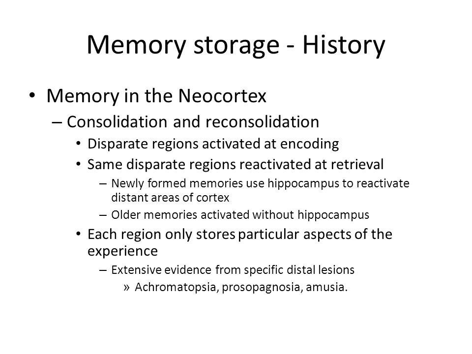 Memory storage - History Memory in the Neocortex – Consolidation and reconsolidation Disparate regions activated at encoding Same disparate regions reactivated at retrieval – Newly formed memories use hippocampus to reactivate distant areas of cortex – Older memories activated without hippocampus Each region only stores particular aspects of the experience – Extensive evidence from specific distal lesions » Achromatopsia, prosopagnosia, amusia.