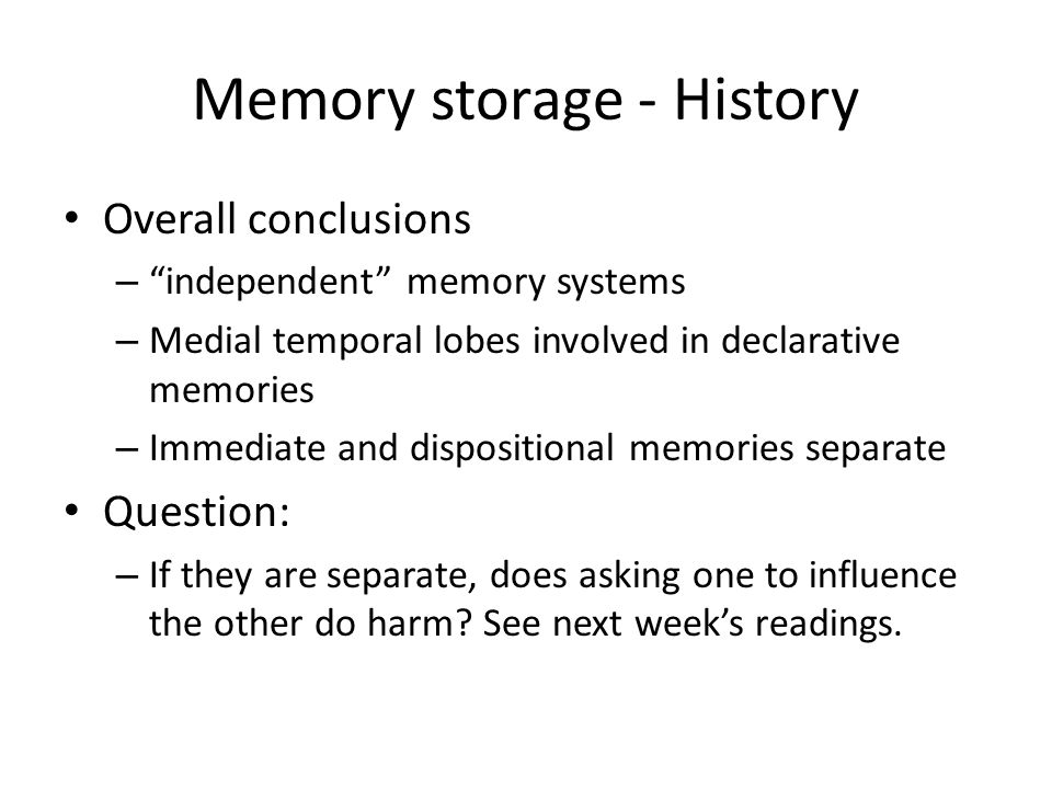 Memory storage - History Overall conclusions – independent memory systems – Medial temporal lobes involved in declarative memories – Immediate and dispositional memories separate Question: – If they are separate, does asking one to influence the other do harm.
