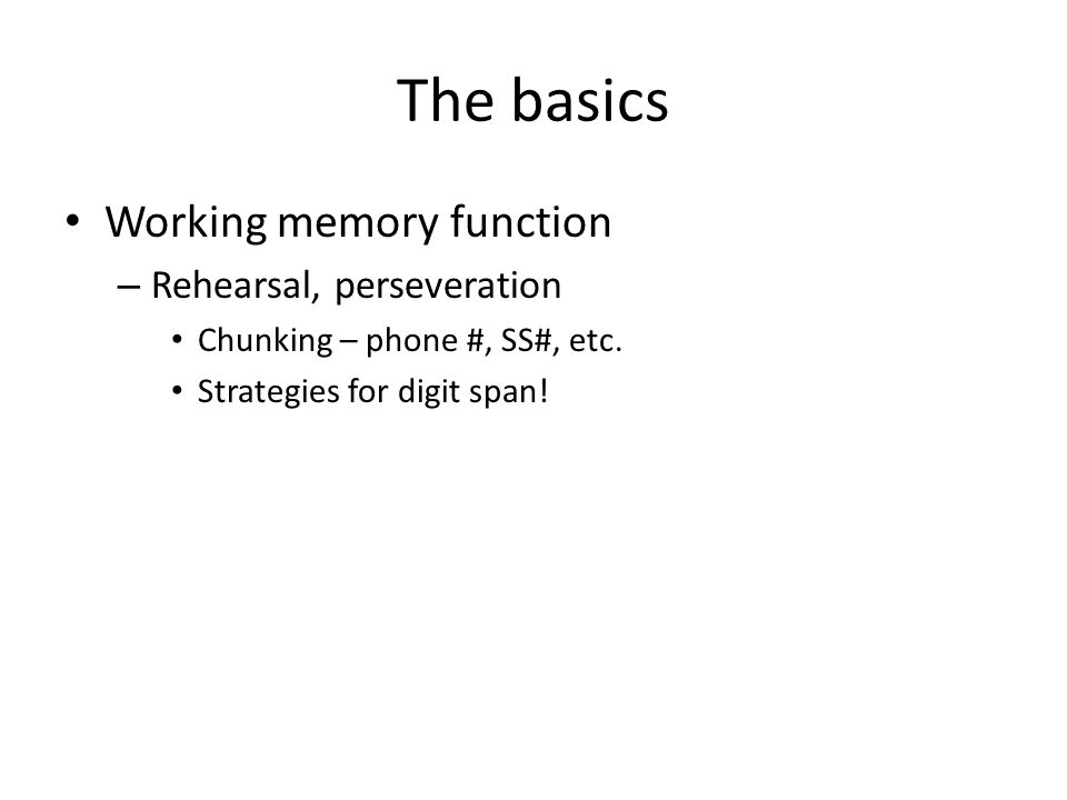 The basics Working memory function – Rehearsal, perseveration Chunking – phone #, SS#, etc.