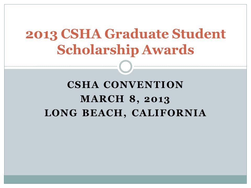 CSHA CONVENTION MARCH 8, 2013 LONG BEACH, CALIFORNIA 2013 CSHA Graduate Student Scholarship Awards