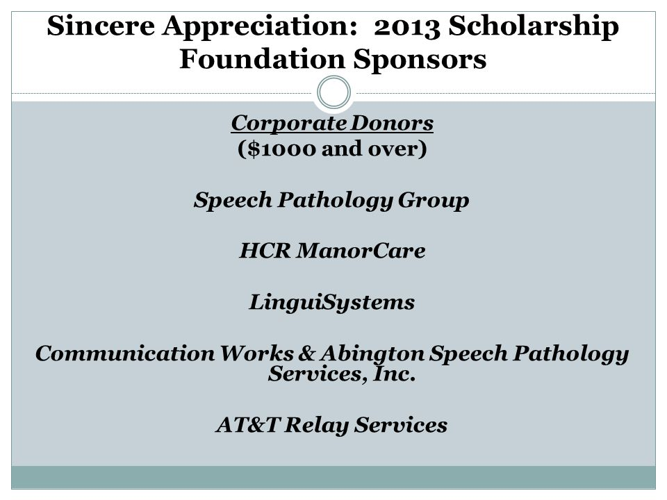 Sincere Appreciation: 2013 Scholarship Foundation Sponsors Corporate Donors ($1000 and over) Speech Pathology Group HCR ManorCare LinguiSystems Communication Works & Abington Speech Pathology Services, Inc.