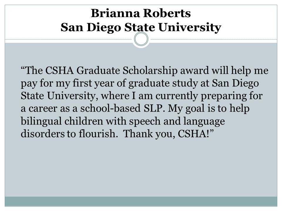 The CSHA Graduate Scholarship award will help me pay for my first year of graduate study at San Diego State University, where I am currently preparing for a career as a school-based SLP.