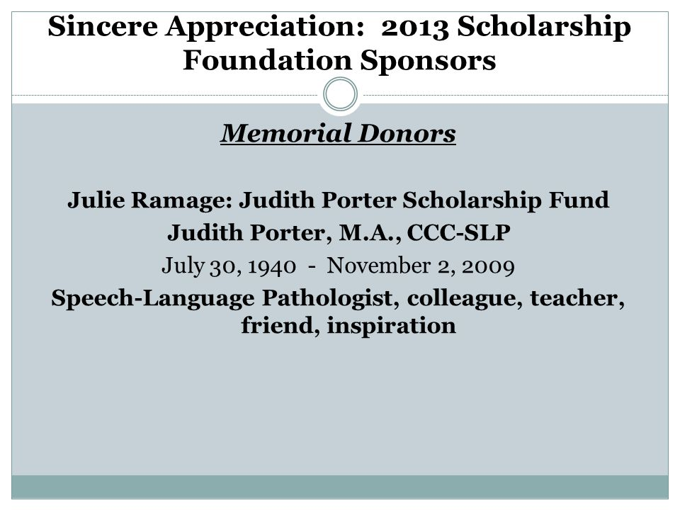 Sincere Appreciation: 2013 Scholarship Foundation Sponsors Memorial Donors Julie Ramage: Judith Porter Scholarship Fund Judith Porter, M.A., CCC-SLP July 30, 1940 - November 2, 2009 Speech-Language Pathologist, colleague, teacher, friend, inspiration