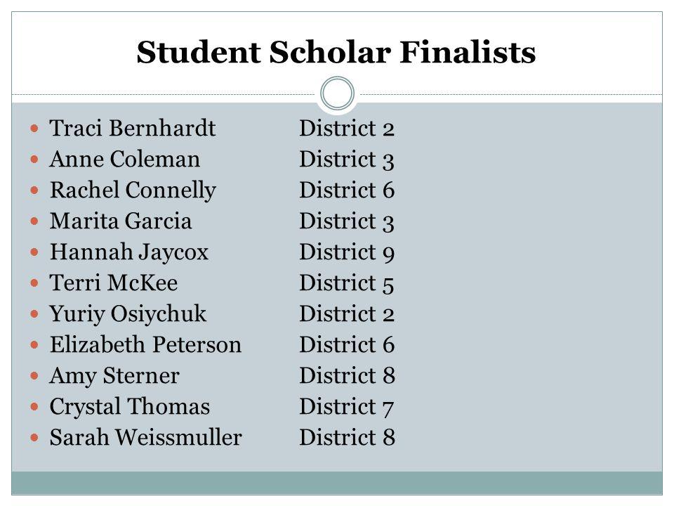 Student Scholar Finalists Traci BernhardtDistrict 2 Anne ColemanDistrict 3 Rachel ConnellyDistrict 6 Marita GarciaDistrict 3 Hannah JaycoxDistrict 9 Terri McKeeDistrict 5 Yuriy OsiychukDistrict 2 Elizabeth PetersonDistrict 6 Amy SternerDistrict 8 Crystal ThomasDistrict 7 Sarah WeissmullerDistrict 8
