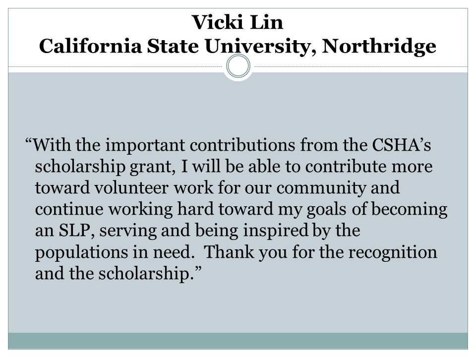 With the important contributions from the CSHA's scholarship grant, I will be able to contribute more toward volunteer work for our community and continue working hard toward my goals of becoming an SLP, serving and being inspired by the populations in need.