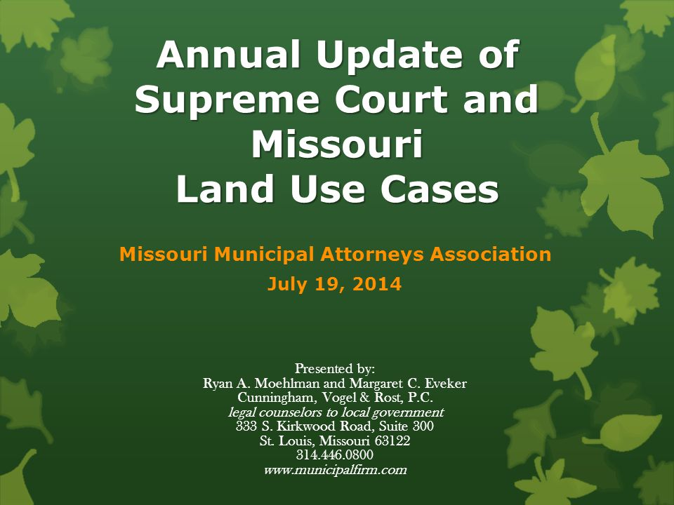 Annual Update of Supreme Court and Missouri Land Use Cases Missouri Municipal Attorneys Association July 19, 2014 Presented by: Ryan A.