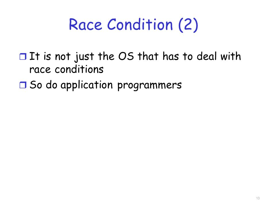 Race Condition (2) r It is not just the OS that has to deal with race conditions r So do application programmers 13