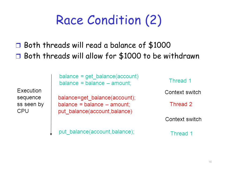 Race Condition (2) r Both threads will read a balance of $1000 r Both threads will allow for $1000 to be withdrawn balance = get_balance(account) bala