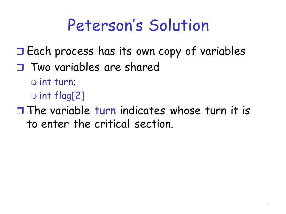 Peterson's Solution r Each process has its own copy of variables r Two variables are shared m int turn; m int flag[2] r The variable turn indicates wh