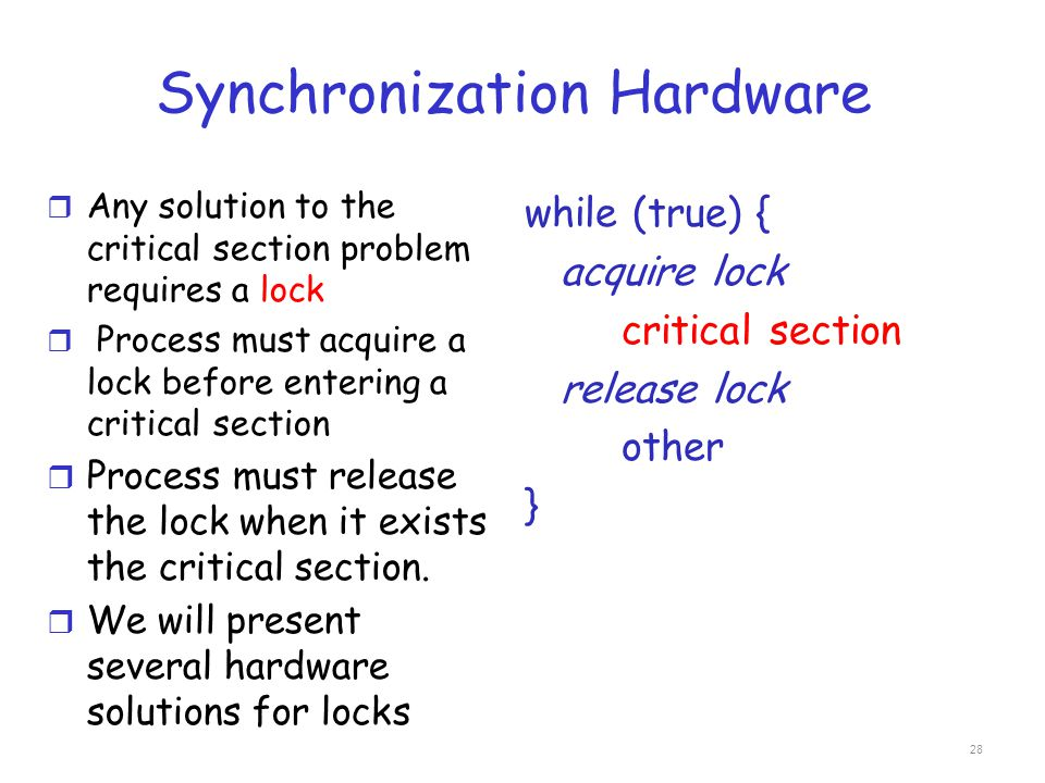 Synchronization Hardware r Any solution to the critical section problem requires a lock r Process must acquire a lock before entering a critical secti