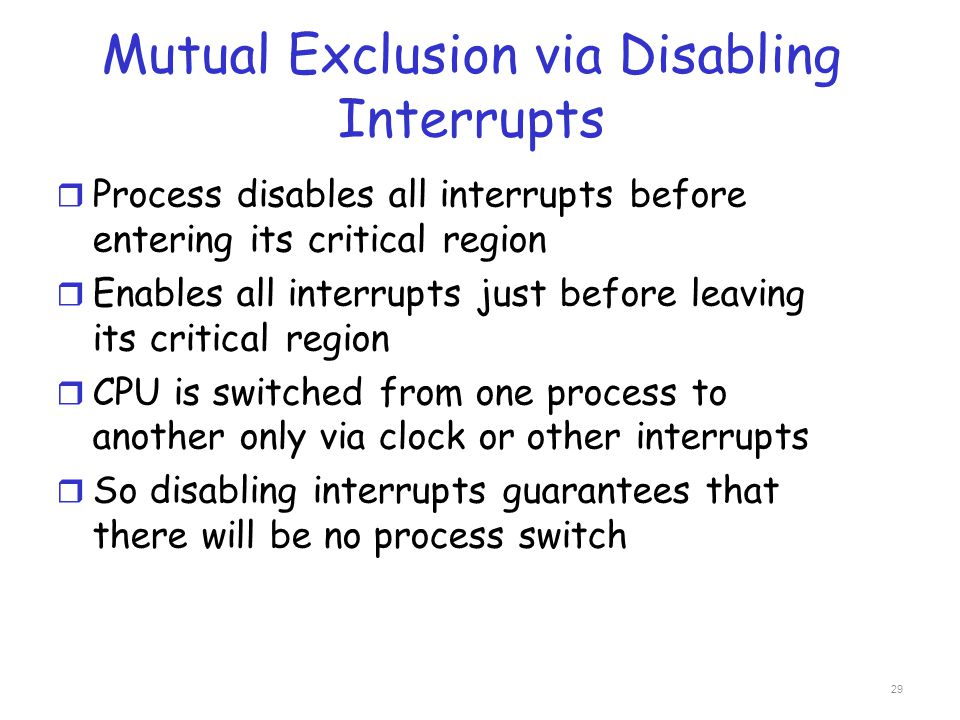Mutual Exclusion via Disabling Interrupts r Process disables all interrupts before entering its critical region r Enables all interrupts just before l