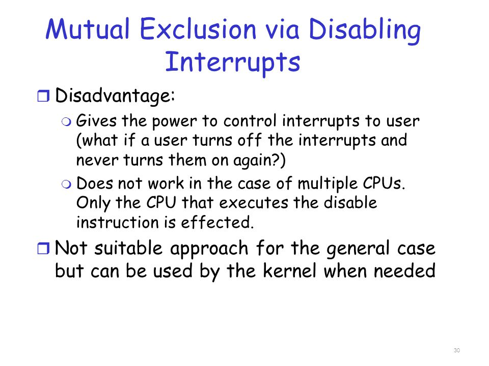 Mutual Exclusion via Disabling Interrupts r Disadvantage: m Gives the power to control interrupts to user (what if a user turns off the interrupts and