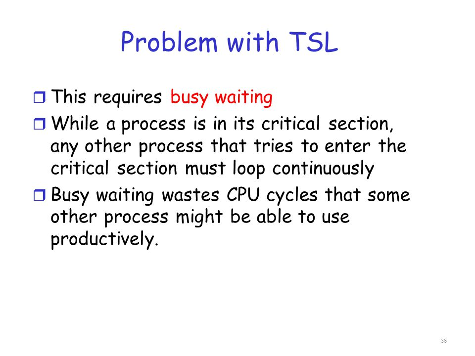 Problem with TSL r This requires busy waiting r While a process is in its critical section, any other process that tries to enter the critical section