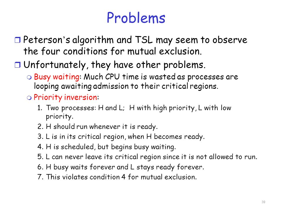 Problems r Peterson ' s algorithm and TSL may seem to observe the four conditions for mutual exclusion. r Unfortunately, they have other problems. m B