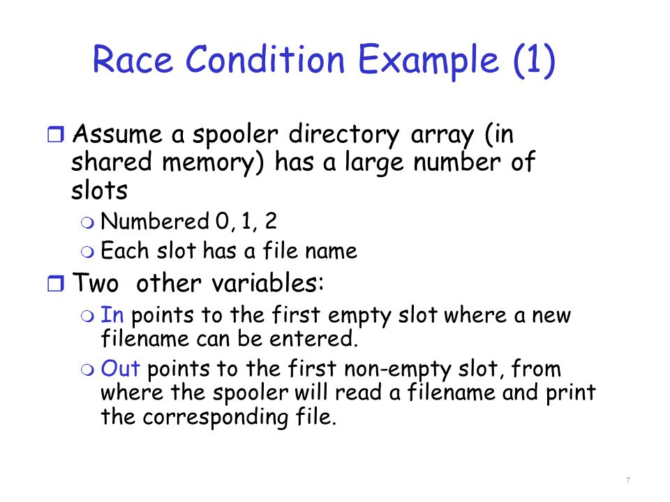 Race Condition Example (1) r Assume a spooler directory array (in shared memory) has a large number of slots m Numbered 0, 1, 2 m Each slot has a file