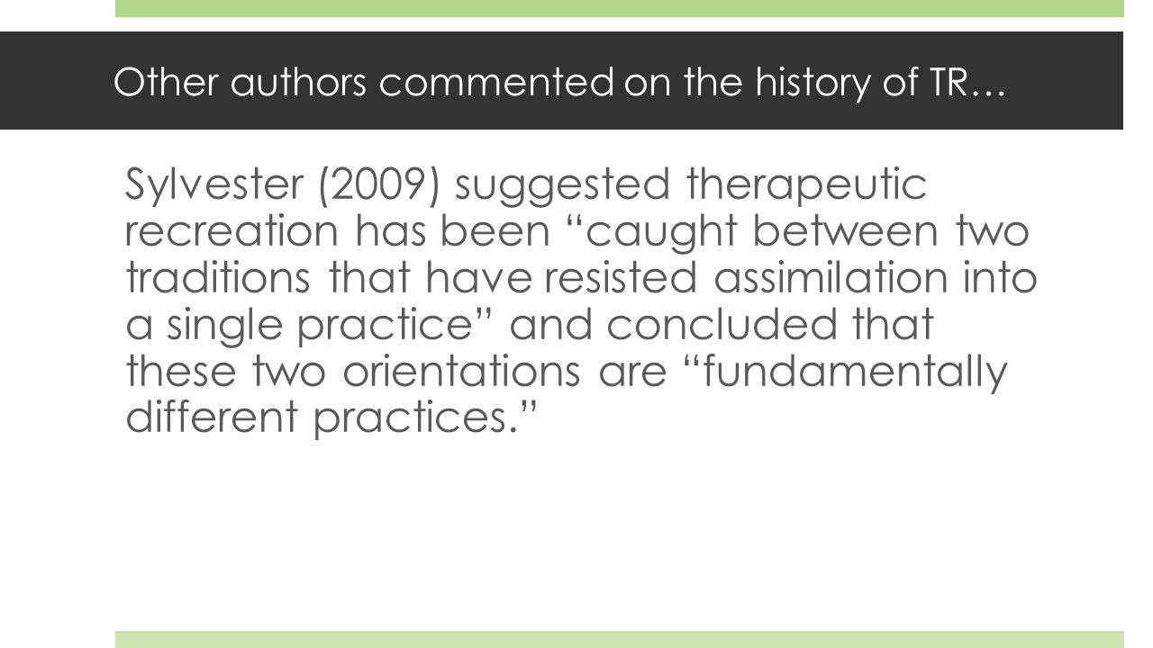 Other authors commented on the history of TR… Sylvester (2009) suggested therapeutic recreation has been caught between two traditions that have resisted assimilation into a single practice and concluded that these two orientations are fundamentally different practices.