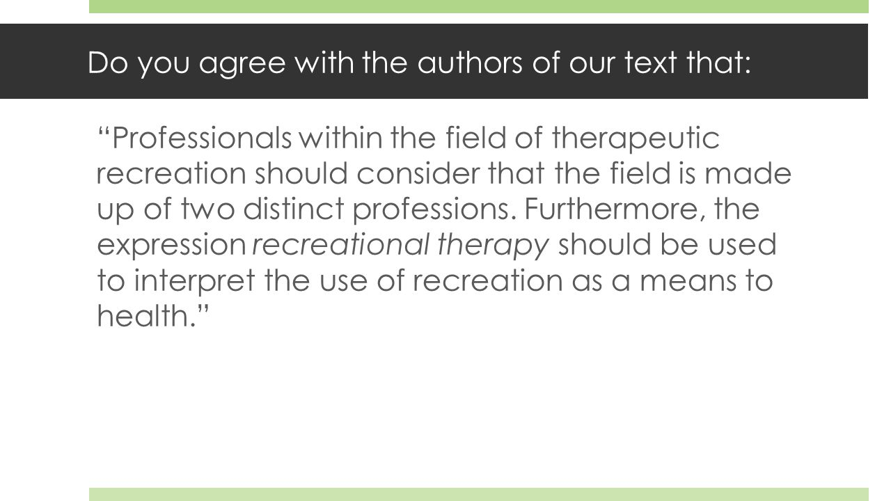 Do you agree with the authors of our text that: Professionals within the field of therapeutic recreation should consider that the field is made up of two distinct professions.