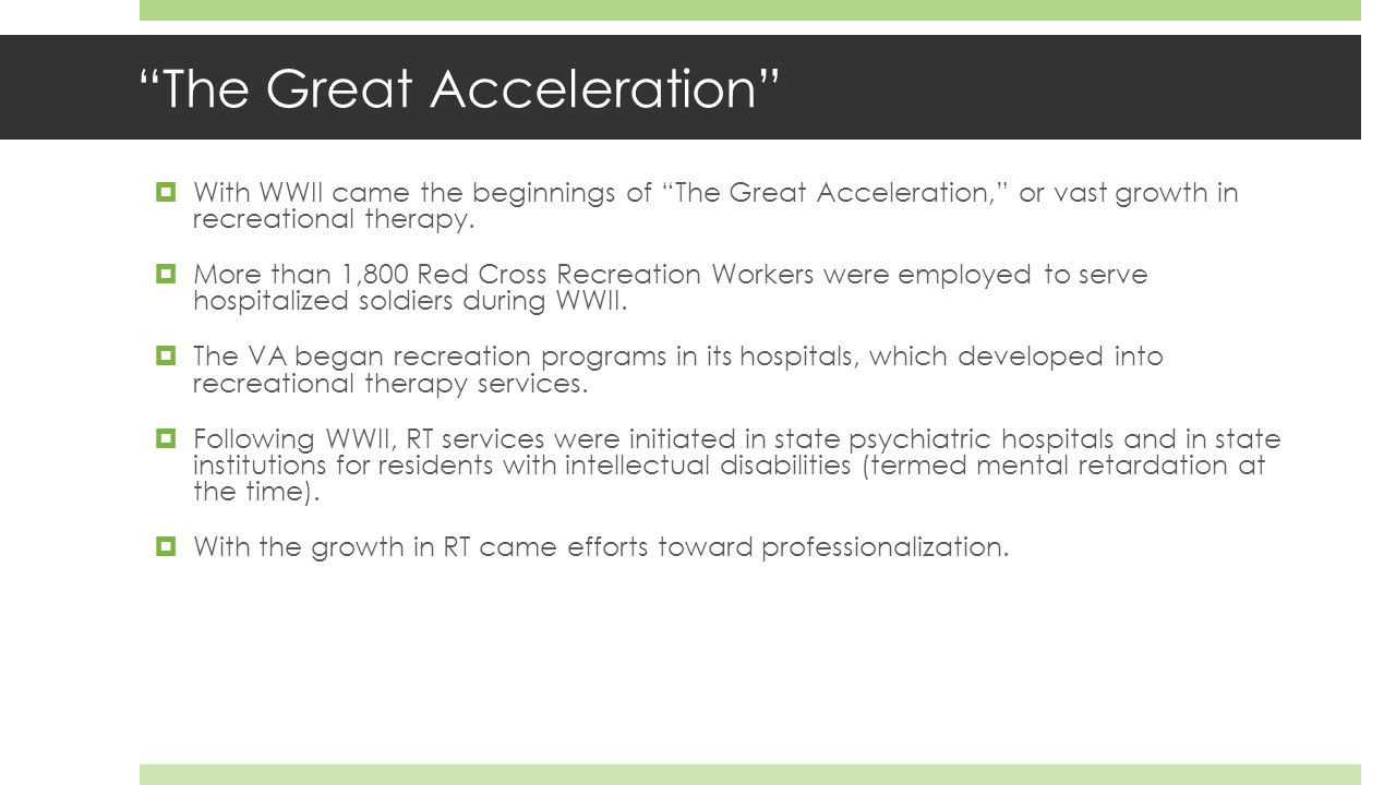 The Great Acceleration  With WWII came the beginnings of The Great Acceleration, or vast growth in recreational therapy.
