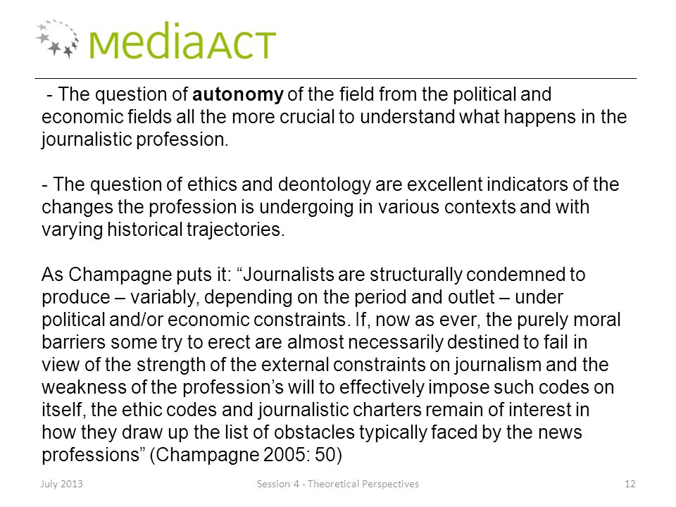 July 2013Session 4 - Theoretical Perspectives12 - The question of autonomy of the field from the political and economic fields all the more crucial to understand what happens in the journalistic profession.