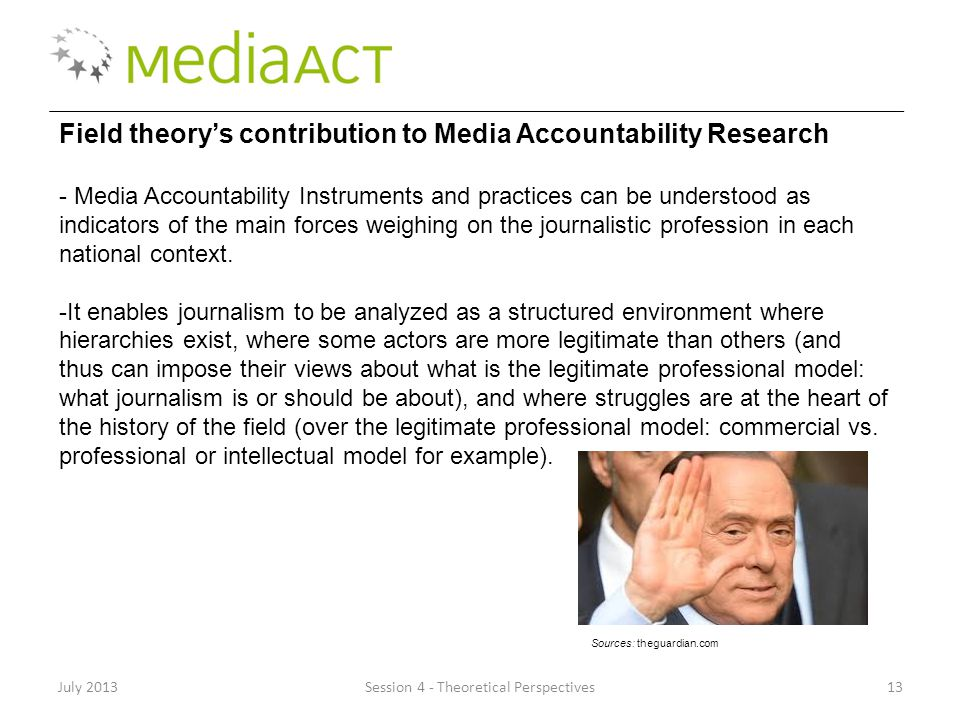 July 2013Session 4 - Theoretical Perspectives13 Field theory's contribution to Media Accountability Research - Media Accountability Instruments and practices can be understood as indicators of the main forces weighing on the journalistic profession in each national context.