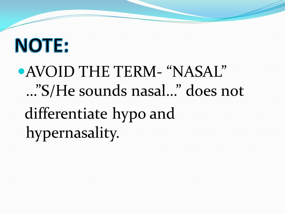 "AVOID THE TERM- ""NASAL"" …""S/He sounds nasal…"" does not differentiate hypo and hypernasality."