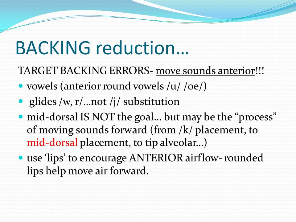 BACKING reduction… TARGET BACKING ERRORS- move sounds anterior!!! vowels (anterior round vowels /u/ /oe/) glides /w, r/…not /j/ substitution mid-dorsa