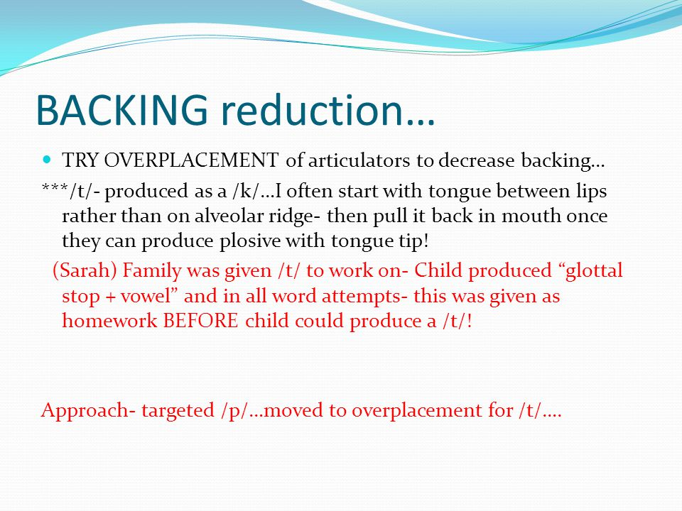 BACKING reduction… TRY OVERPLACEMENT of articulators to decrease backing… ***/t/- produced as a /k/…I often start with tongue between lips rather than