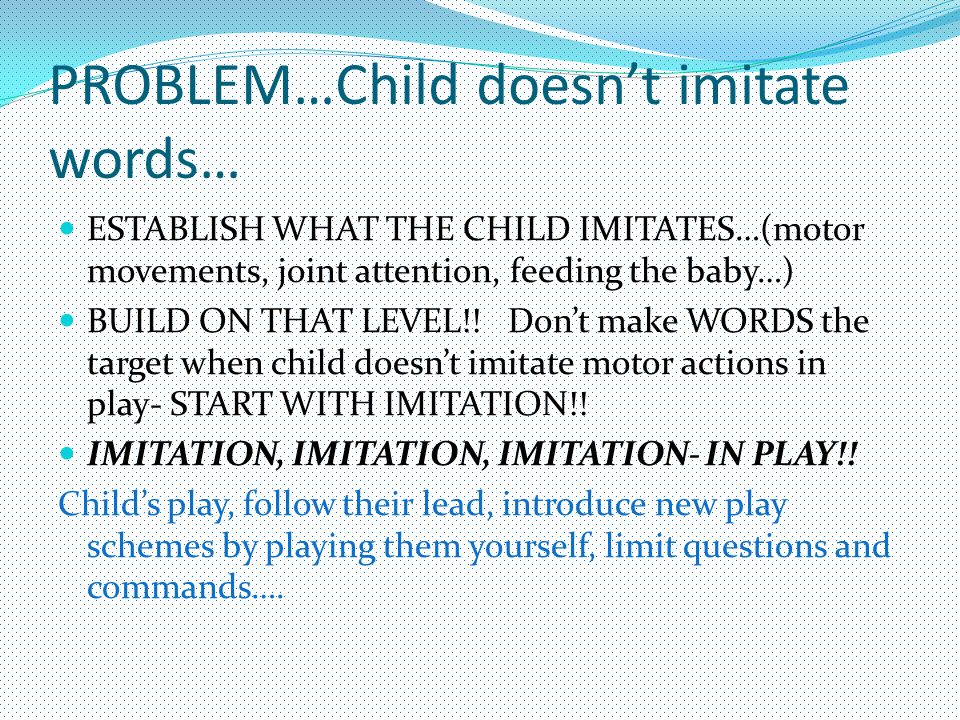 PROBLEM…Child doesn't imitate words… ESTABLISH WHAT THE CHILD IMITATES…(motor movements, joint attention, feeding the baby…) BUILD ON THAT LEVEL!! Don