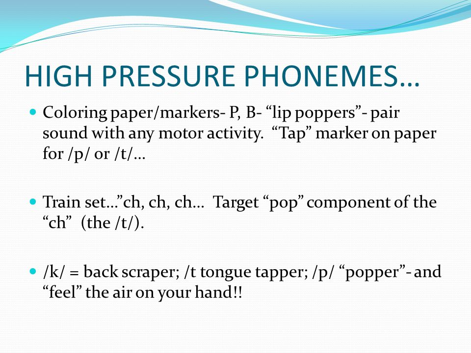 "HIGH PRESSURE PHONEMES… Coloring paper/markers- P, B- ""lip poppers""- pair sound with any motor activity. ""Tap"" marker on paper for /p/ or /t/… Train s"