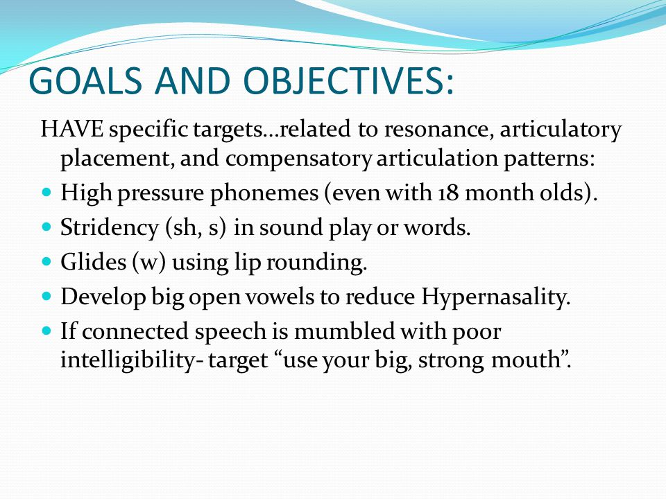 GOALS AND OBJECTIVES: HAVE specific targets…related to resonance, articulatory placement, and compensatory articulation patterns: High pressure phonem