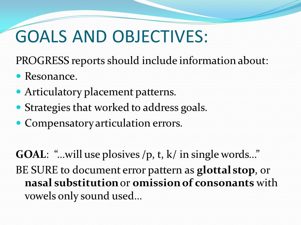 GOALS AND OBJECTIVES: PROGRESS reports should include information about: Resonance. Articulatory placement patterns. Strategies that worked to address
