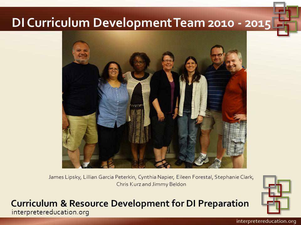 DI Curriculum Development Team 2010 - 2015 Curriculum & Resource Development for DI Preparation interpretereducation.org James Lipsky, Lillian Garcia